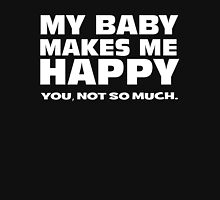 MY BABY MAKES ME HAPPY. you, not so much. T-Shirt