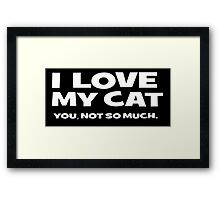 I LOVE MY CAT. you, not so much Framed Print