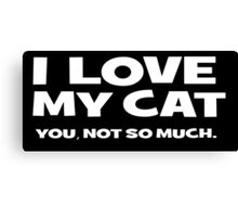 I LOVE MY CAT. you, not so much Canvas Print