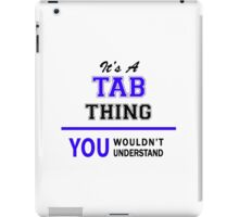 It's a TAB thing, you wouldn't understand !! iPad Case/Skin