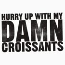 Hurry up with my DAMN croissants by mess