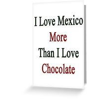 I Love Mexico More Than I Love Chocolate  Greeting Card
