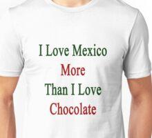 I Love Mexico More Than I Love Chocolate  Unisex T-Shirt