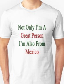Not Only I'm A Great Person I'm Also From Mexico  T-Shirt