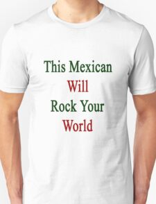 This Mexican Will Rock Your World  T-Shirt