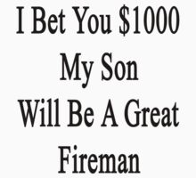 I Bet You $1000 My Son Will Be A Great Fireman  by supernova23