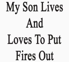 My Son Lives And Loves To Put Fires Out  by supernova23