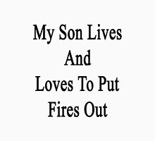 My Son Lives And Loves To Put Fires Out  Unisex T-Shirt