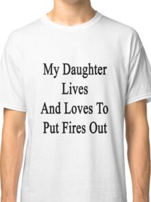 My Daughter Lives And Loves To Put Fires Out  Classic T-Shirt