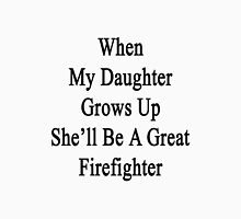 When My Daughter Grows Up She'll Be A Great Firefighter  Unisex T-Shirt