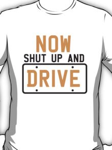 NOW SHUT UP AND DRIVE with license plate warning T-Shirt