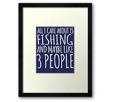 Funny 'All I Care About Is Fishing And Maybe Like 3 People' Tshirt, Accessories and Gifts Framed Print