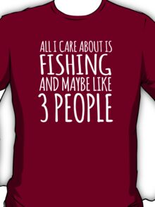 Funny 'All I Care About Is Fishing And Maybe Like 3 People' Tshirt, Accessories and Gifts T-Shirt