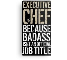 Cool 'Executive Chef because Badass Isn't an Official Job Title' Tshirt, Accessories and Gifts Metal Print