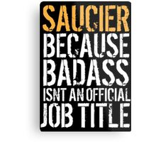 Cool 'Saucier because Badass Isn't an Official Job Title' Tshirt, Accessories and Gifts Metal Print