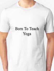 Born To Teach Yoga  T-Shirt