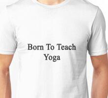 Born To Teach Yoga  Unisex T-Shirt