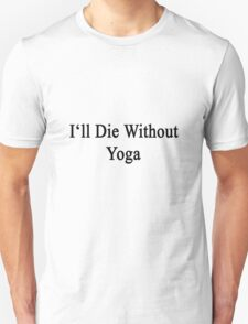 I'll Die Without Yoga  T-Shirt