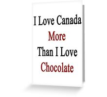 I Love Canada More Than I Love Chocolate  Greeting Card