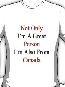Not Only I'm A Great Person I'm Also From Canada  T-Shirt