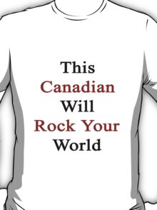 This Canadian Will Rock Your World  T-Shirt