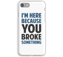 I'm Here Because You Broke Something iPhone Case/Skin