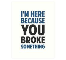 I'm Here Because You Broke Something Art Print