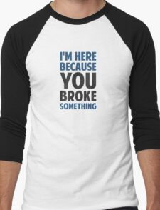 I'm Here Because You Broke Something Men's Baseball ¾ T-Shirt