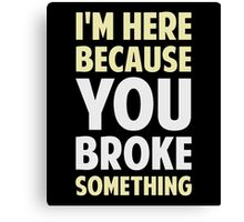 I'm Here Because You Broke Something Canvas Print