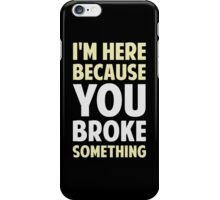 I'm Here Because You Broke Something iPhone Case/Skin