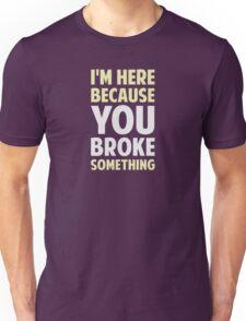 I'm Here Because You Broke Something Unisex T-Shirt
