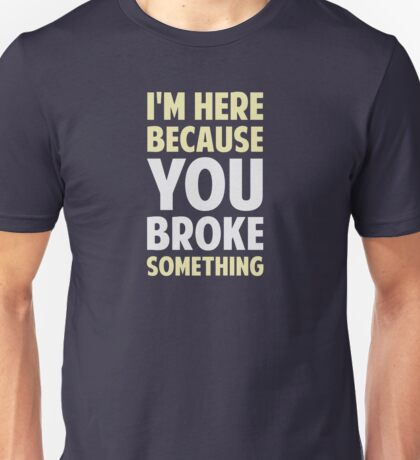 I'm Here Because You Broke Something Unisex T-Shirt