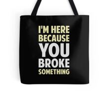 I'm Here Because You Broke Something Tote Bag