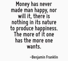 Money has never made man happy, nor will it, there is nothing in its nature to produce happiness. The more of it one has the more one wants. by Quotr