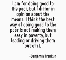 I am for doing good to the poor, but I differ in opinion about the means. I think the best way of doing good to the poor is not making them easy in poverty, but leading or driving them out of it. by Quotr