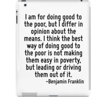 I am for doing good to the poor, but I differ in opinion about the means. I think the best way of doing good to the poor is not making them easy in poverty, but leading or driving them out of it. iPad Case/Skin
