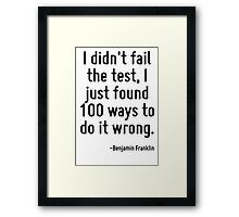 I didn't fail the test, I just found 100 ways to do it wrong. Framed Print