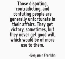 Those disputing, contradicting, and confuting people are generally unfortunate in their affairs. They get victory, sometimes, but they never get good will, which would be of more use to them. by Quotr
