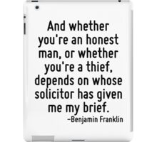 And whether you're an honest man, or whether you're a thief, depends on whose solicitor has given me my brief. iPad Case/Skin