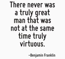 There never was a truly great man that was not at the same time truly virtuous. by Quotr