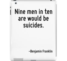 Nine men in ten are would be suicides. iPad Case/Skin
