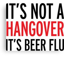 it's not a hangover, it's beer flu, funny, drunk Canvas Print
