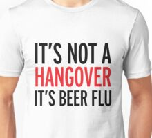 it's not a hangover, it's beer flu, funny, drunk Unisex T-Shirt