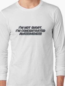 I'm not short, I'm concentrated awesomeness Long Sleeve T-Shirt