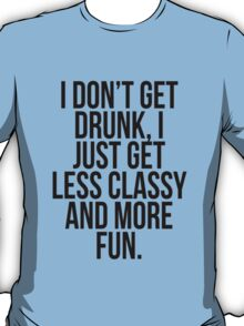I dont get drunk, I just get less classy and more fun T-Shirt