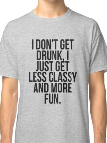 I dont get drunk, I just get less classy and more fun Classic T-Shirt