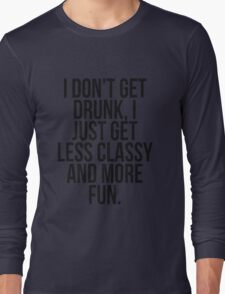 I dont get drunk, I just get less classy and more fun Long Sleeve T-Shirt