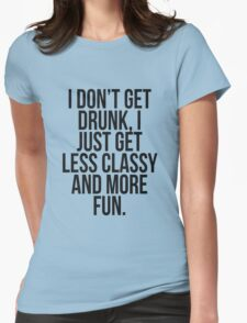I dont get drunk, I just get less classy and more fun Womens Fitted T-Shirt