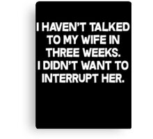 I havent talked to my wife in three weeks I didnt want to interrupt her. Canvas Print