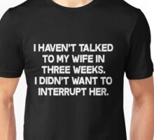 I havent talked to my wife in three weeks I didnt want to interrupt her. Unisex T-Shirt
